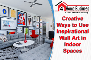 Creative Ways to Use Inspirational Wall Art in Indoor Spaces