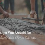 5 Steps You Should Do Before Hiring a Paving Company